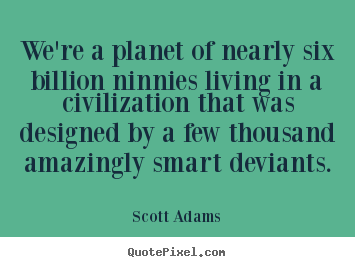 Life quotes - We're a planet of nearly six billion ninnies living in a..