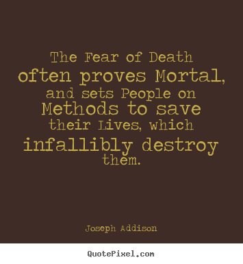 Life quotes - The fear of death often proves mortal, and sets people on..