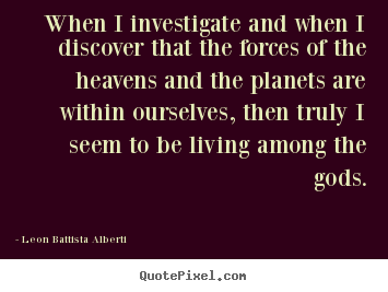 Leon Battista Alberti picture quotes - When i investigate and when i discover that the forces of the heavens.. - Life quotes