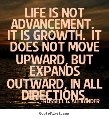 Life is not advancement. it is growth. it does.. Russell G. Alexander greatest life quotes