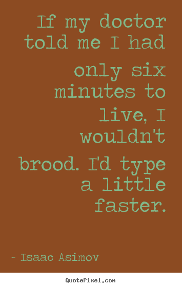 Life quotes - If my doctor told me i had only six minutes to live, i wouldn't..