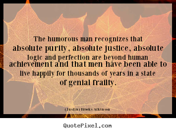 (Justin) Brooks Atkinson picture quotes - The humorous man recognizes that absolute purity, absolute justice,.. - Life quotes
