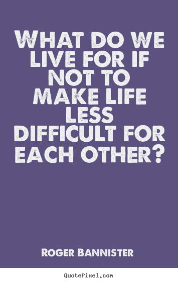 What do we live for if not to make life less difficult.. Roger Bannister good life quote