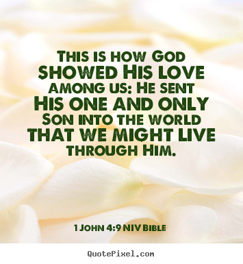 This is how god showed his love among us: he sent his one and only son.. 1 John 4:9 NIV Bible  life quotes
