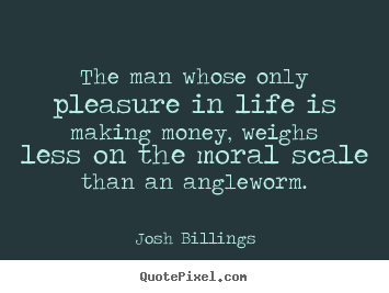 Josh Billings picture quotes - The man whose only pleasure in life is making.. - Life quotes
