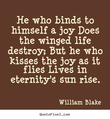 Quote about life - He who binds to himself a joy does the winged..