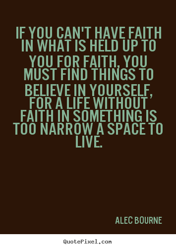 If you can't have faith in what is held up.. Alec Bourne top life quotes