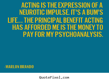 Acting is the expression of a neurotic impulse. it's.. Marlon Brando popular life quotes