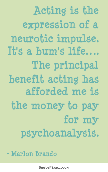 Create picture quotes about life - Acting is the expression of a neurotic impulse. it's a bum's..