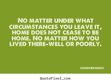 Quote about life - No matter under what circumstances you leave it, home..