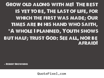 Life quote - Grow old along with me! the best is yet to be, the last..