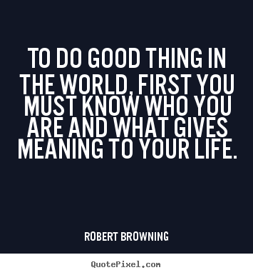 Robert Browning photo quotes - To do good thing in the world, first you must know.. - Life quotes