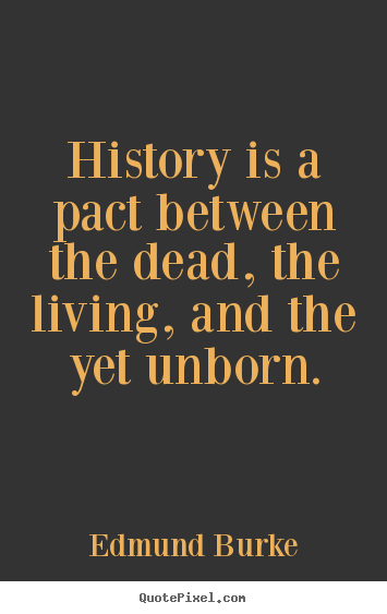 Edmund Burke picture quote - History is a pact between the dead, the living, and the yet unborn. - Life quotes