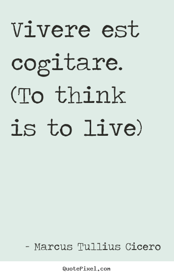Quotes about life - Vivere est cogitare. (to think is to live)