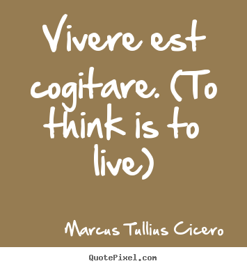 Vivere est cogitare. (to think is to live) Marcus Tullius Cicero  life quotes