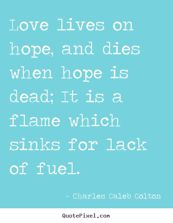 Diy picture sayings about life - Love lives on hope, and dies when hope is dead; it is a flame which..