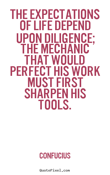 The expectations of life depend upon diligence; the mechanic that.. Confucius  life quotes