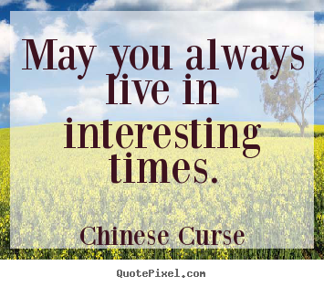 How to design picture quotes about life - May you always live in interesting times.