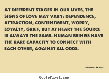 At different stages in our lives, the signs of love may vary:.. Michael Dorris  life quotes