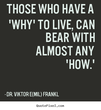 Life quotes - Those who have a 'why' to live, can bear with almost any 'how.'