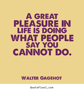 Walter Gagehot picture quote - A great pleasure in life is doing what people say you.. - Life quotes