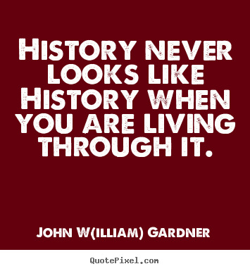 Life quotes - History never looks like history when you are living through..