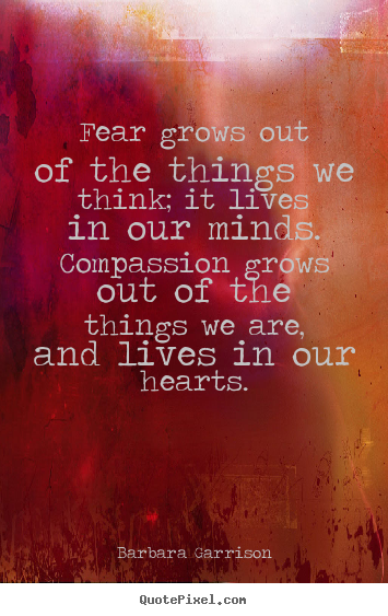 Sayings about life - Fear grows out of the things we think; it lives in our minds. compassion..