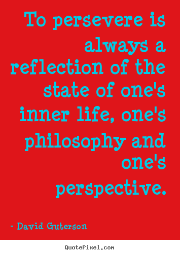 To persevere is always a reflection of the state of one's inner life,.. David Guterson great life quotes