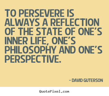 To persevere is always a reflection of the state of one's.. David Guterson top life quotes