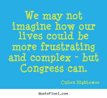 We may not imagine how our lives could be more frustrating and complex.. Cullen Hightower popular life quotes