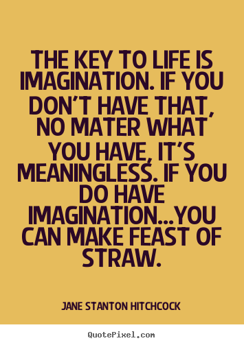 The key to life is imagination. if you don't have that, no mater.. Jane Stanton Hitchcock good life quotes