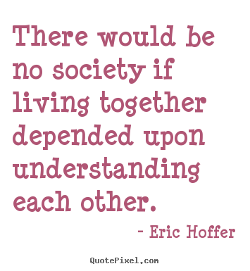 Eric Hoffer photo quote - There would be no society if living together depended.. - Life quote