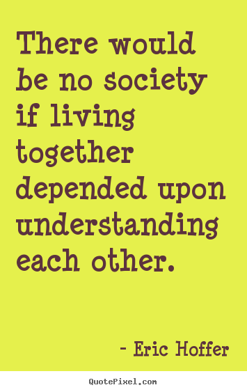 Diy pictures sayings about life - There would be no society if living together depended upon understanding..