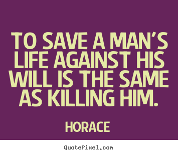 Quotes about life - To save a man's life against his will is the same ...