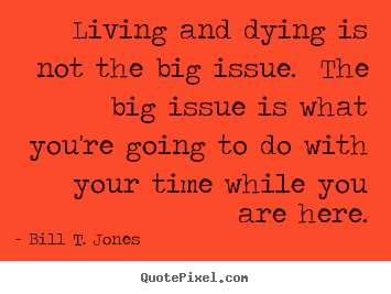 Quote about life - Living and dying is not the big issue. the big issue is what you're going..