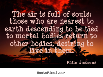 Quotes about life - The air is full of souls; those who are nearest to..