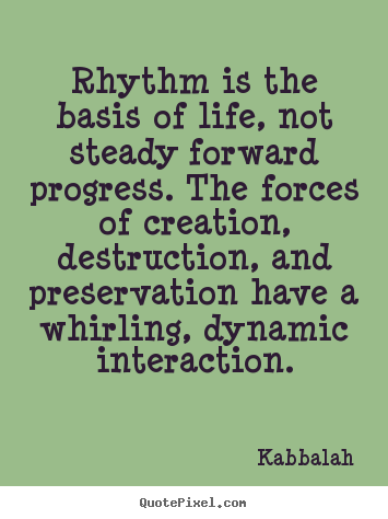 Rhythm is the basis of life, not steady forward.. Kabbalah  life quote