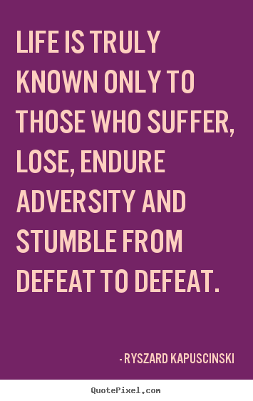 Life is truly known only to those who suffer, lose,.. Ryszard Kapuscinski top life quotes