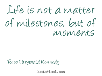 Rose Fitzgerald Kennedy picture quotes - Life is not a matter of milestones, but of moments. - Life quotes