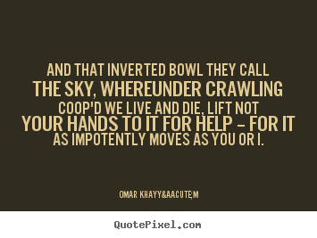 Life quote - And that inverted bowl they call the sky, whereunder..
