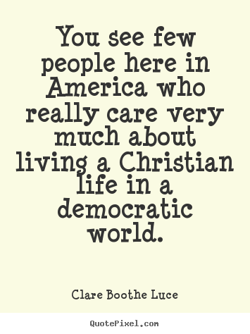 Clare Boothe Luce poster quote - You see few people here in america who really care.. - Life quotes