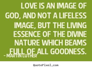 Customize picture quotes about life - Love is an image of god, and not a lifeless image, but..