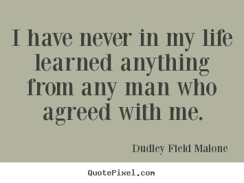 Life quotes - I have never in my life learned anything from..