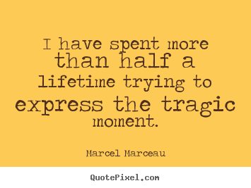 Create picture quotes about life - I have spent more than half a lifetime trying to express the tragic moment.