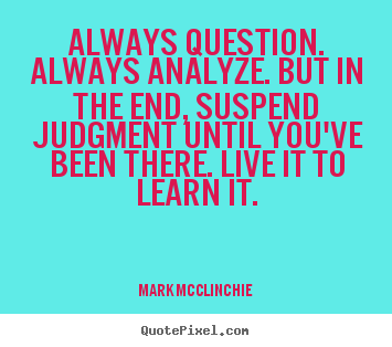 Quotes about life - Always question. always analyze. but in the end, suspend judgment until..