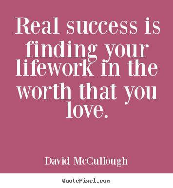 Quote about life - Real success is finding your lifework in the worth that you..