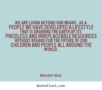 We are living beyond our means. as a people.. Margaret Mead popular life sayings