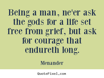 Quotes about life - Being a man, ne'er ask the gods for a life..