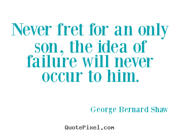 Life sayings - Never fret for an only son, the idea of failure will..