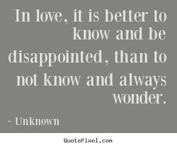 Quotes about life - In love, it is better to know and be disappointed,..
